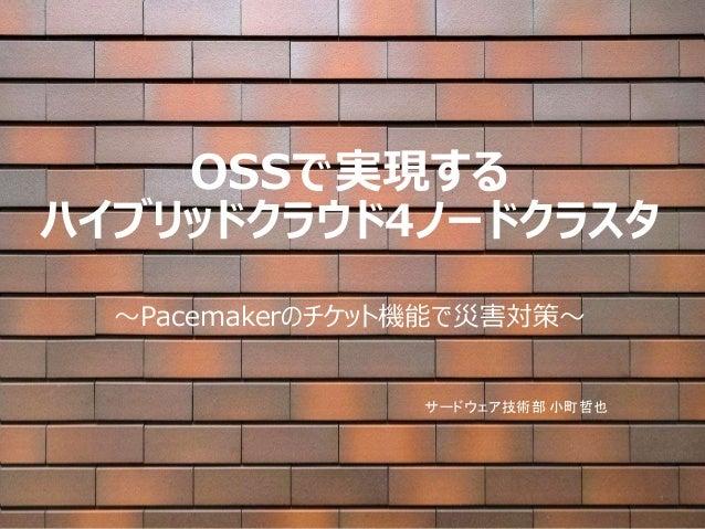 OSSで実現する ハイブリッドクラウド4ノードクラスタ ~Pacemakerのチケット機能で災害対策~ サードウェア技術部 小町哲也