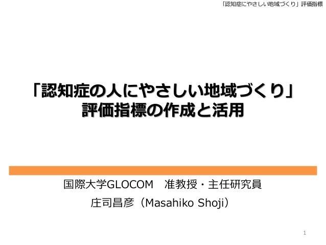 「認知症にやさしい地域づくり」評価指標 「認知症の人にやさしい地域づくり」 評価指標の作成と活用 国際大学GLOCOM 准教授・主任研究員 庄司昌彦(Masahiko Shoji) 1