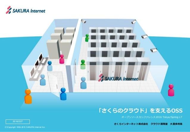 (C)Copyright 1996-2015 SAKURA Internet Inc. 「さくらのクラウド」を支えるOSS オープンソースカンファレンス2016 Tokyo/Spring LT さくらインターネット株式会社 クラウド開発室 大喜...