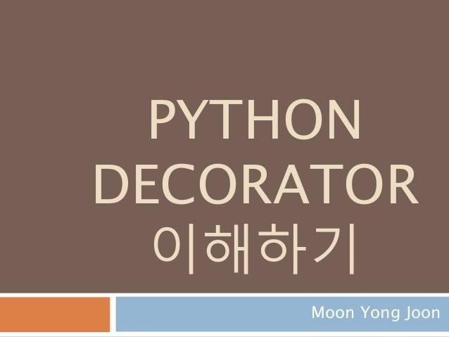 PYTHON DECORATOR 이해하기 Moon Yong Joon