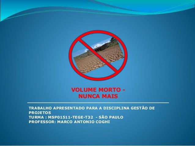 VOLUME MORTO - NUNCA MAIS TRABALHO APRESENTADO PARA A DISCIPLINA GESTÃO DE PROJETOS TURMA : MSP01511-TEGE-T32 - SÃO PAULO ...