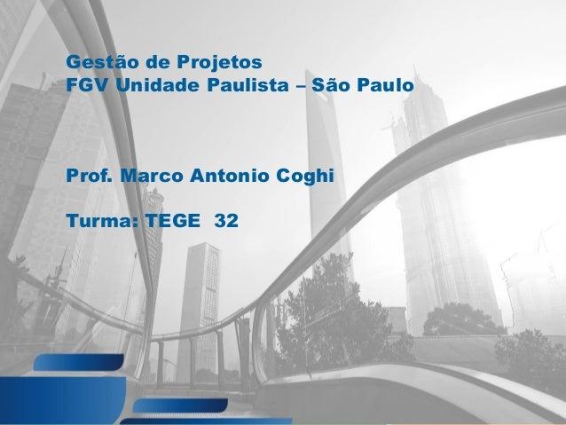 Gestão de Projetos FGV Unidade Paulista – São Paulo Prof. Marco Antonio Coghi Turma: TEGE 32