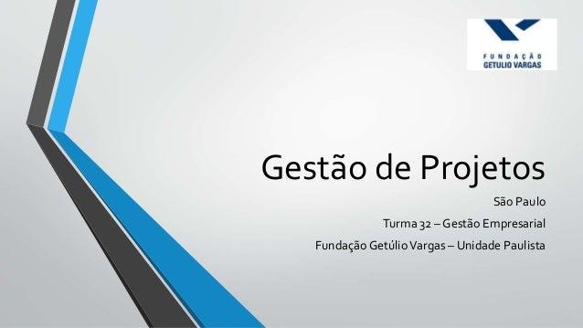 Gestão de Projetos São Paulo Turma 32 – Gestão Empresarial Fundação GetúlioVargas – Unidade Paulista