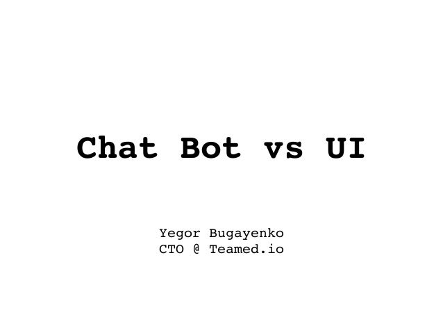 Chat Bot vs UI Yegor Bugayenko CTO @ Teamed.io