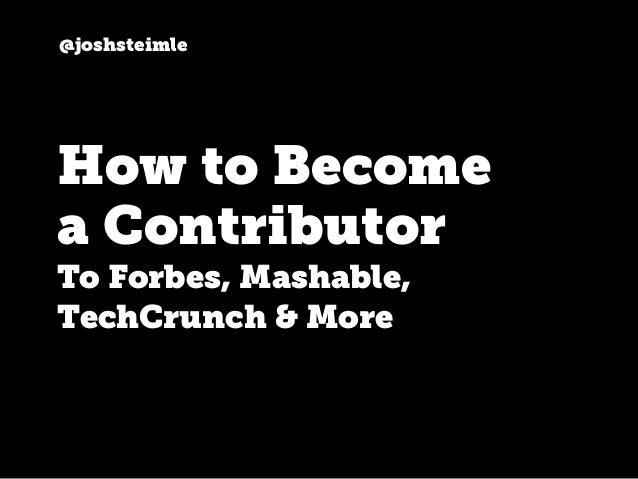 @joshsteimle How to Become a Contributor To Forbes, Mashable, TechCrunch & More