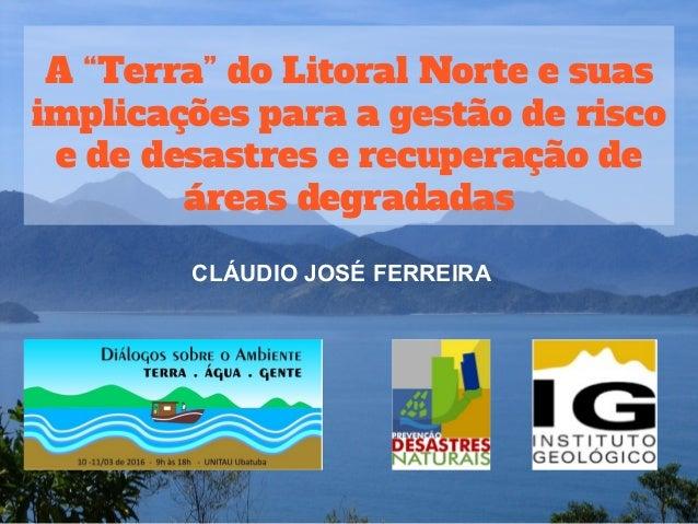 """A """"Terra"""" do Litoral Norte e suas implicações para a gestão de risco e de desastres e recuperação de áreas degradadas CLÁU..."""