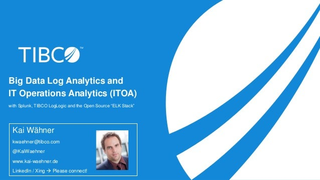 "Big Data Log Analytics and IT Operations Analytics (ITOA) with Splunk, TIBCO LogLogic and the Open Source ""ELK Stack"" Kai ..."