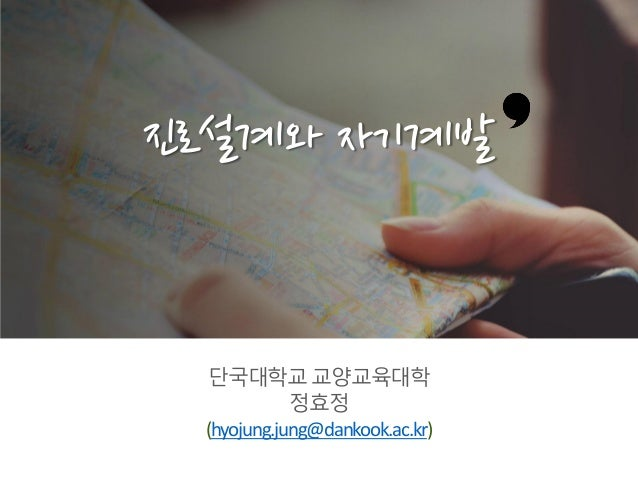 단국대학교교양교육대학 정효정 (hyojung.jung@dankook.ac.kr) 진로설계와 자기계발