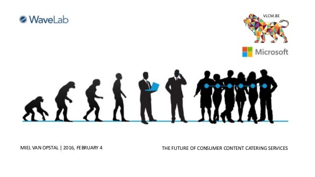 In The Age Of Consumer Empowerment MIEL VAN OPSTAL | 2016, FEBRUARY 4 THE FUTURE OF CONSUMER CONTENT CATERING SERVICES VLC...