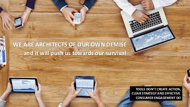 WE ARE ARCHITECTS OF OUR OWN DEMISE …and it will push us towards our survival TOOLS DON'T CREATE ACTION, CLEAR STRATEGY AN...