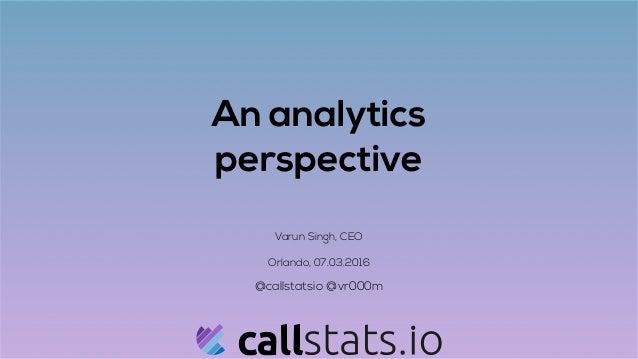 An analytics perspective Varun Singh, CEO Orlando, 07.03.2016 @callstatsio @vr000m