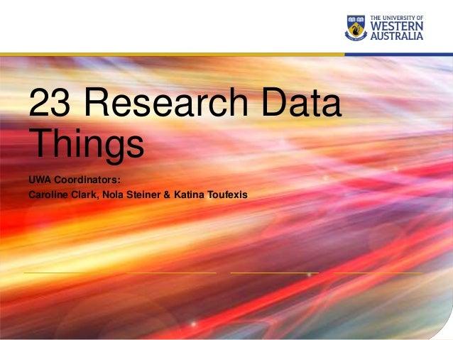 23 Research Data Things UWA Coordinators: Caroline Clark, Nola Steiner & Katina Toufexis