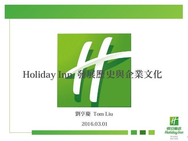 1 劉亨慶 Tom Liu 2016.03.01 Holiday Inn 發展 史與企業文化歷
