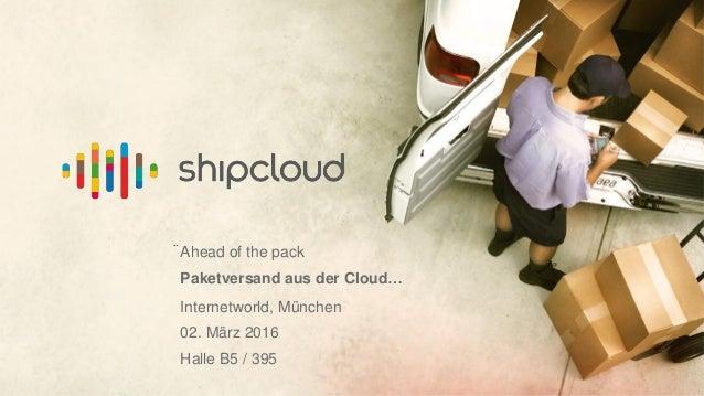 .. Ahead of the pack Paketversand aus der Cloud… Internetworld, München 02. März 2016 Halle B5 / 395