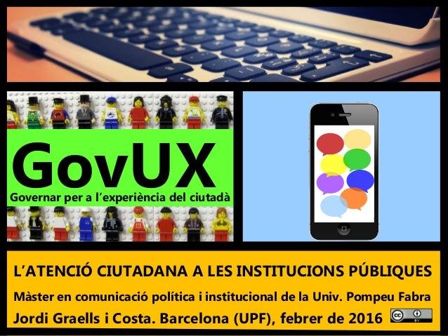 1 'L'atenció ciutadana a les institucions públiques'. Màster UPF - Jordi Graells Costa. Barcelona, març de 2016 - BY 3.0 L...