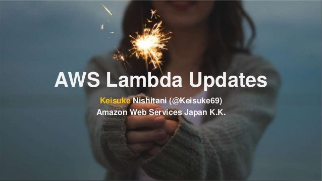AWS Lambda Updates Keisuke Nishitani (@Keisuke69) Amazon Web Services Japan K.K.