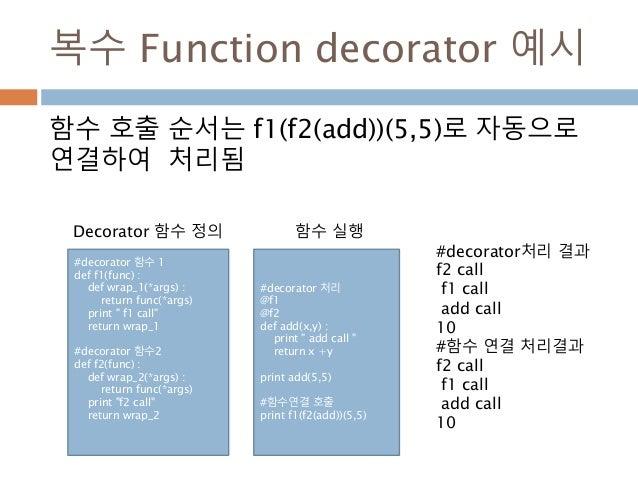 복수 Function decorator 예시 함수 호출 순서는 f1(f2(add))(5,5)로 자동으로 연결하여 처리됨 #decorator 함수 1 def f1(func) : def wrap_1(*args) : retu...
