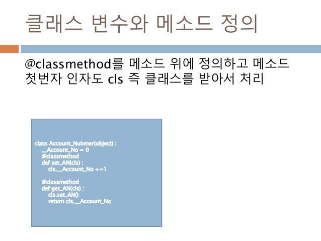 클래스 변수와 메소드 정의 @classmethod를 메소드 위에 정의하고 메소드 첫번자 인자도 cls 즉 클래스를 받아서 처리 class Account_Nubmer(object) : __Account_No = 0 @cl...