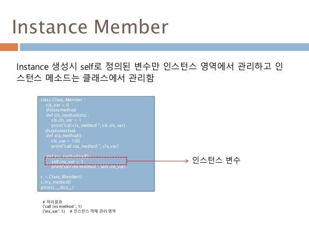 Instance Member Instance 생성시 self로 정의된 변수만 인스턴스 영역에서 관리하고 인 스턴스 메소드는 클래스에서 관리함 class Class_Member : cls_var = 0 @classmeth...