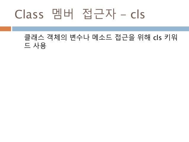 Class 멤버 접근자 - cls 클래스 객체의 변수나 메소드 접근을 위해 cls 키워 드 사용
