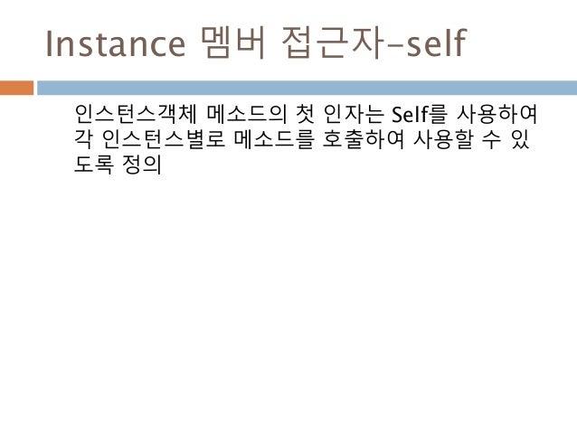 Instance 멤버 접근자-self 인스턴스객체 메소드의 첫 인자는 Self를 사용하여 각 인스턴스별로 메소드를 호출하여 사용할 수 있 도록 정의