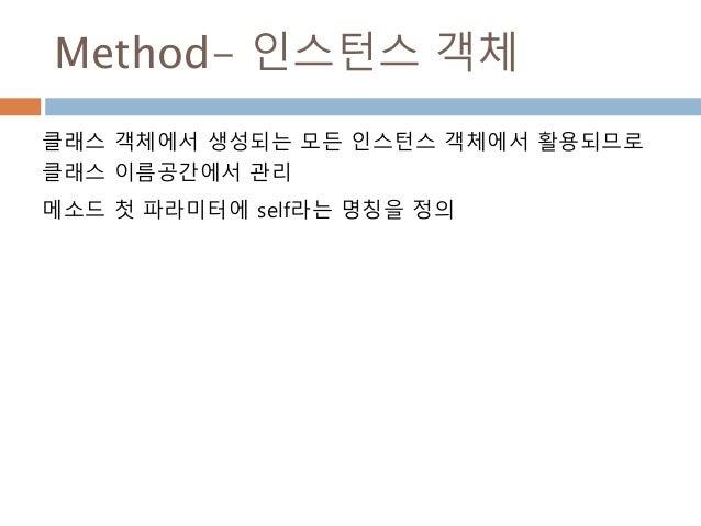 Method- 인스턴스 객체 클래스 객체에서 생성되는 모든 인스턴스 객체에서 활용되므로 클래스 이름공간에서 관리 메소드 첫 파라미터에 self라는 명칭을 정의