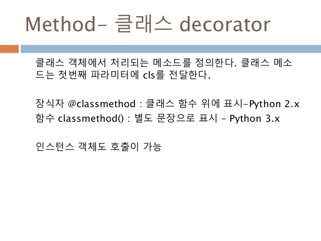 Method- 클래스 decorator 클래스 객체에서 처리되는 메소드를 정의한다. 클래스 메소 드는 첫번째 파라미터에 cls를 전달한다. 장식자 @classmethod : 클래스 함수 위에 표시-Python 2.x 함...