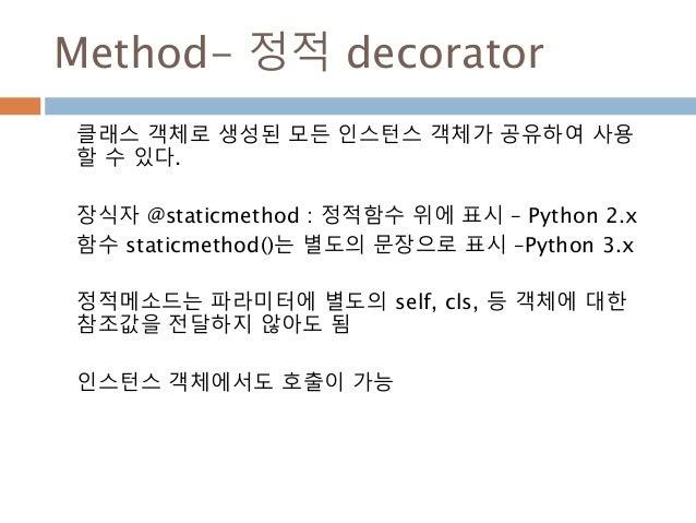 Method- 정적 decorator 클래스 객체로 생성된 모든 인스턴스 객체가 공유하여 사용 할 수 있다. 장식자 @staticmethod : 정적함수 위에 표시 – Python 2.x 함수 staticmethod()...