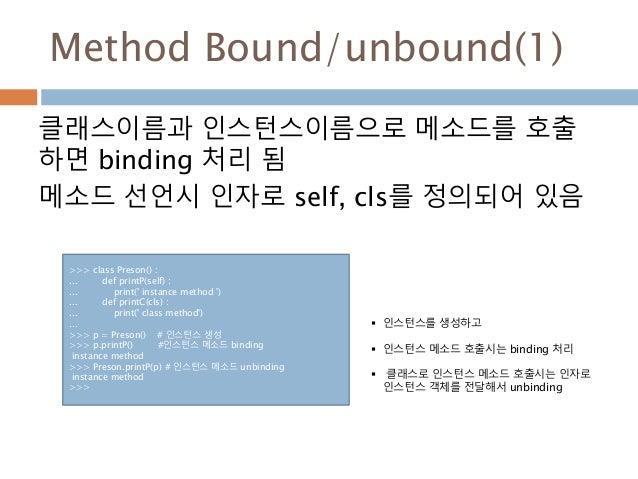 Method Bound/unbound(1) 클래스이름과 인스턴스이름으로 메소드를 호출 하면 binding 처리 됨 메소드 선언시 인자로 self, cls를 정의되어 있음 >>> class Preson() : ... de...