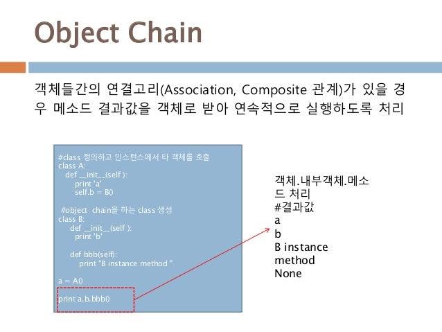Object Chain #class 정의하고 인스턴스에서 타 객체를 호출 class A: def __init__(self ): print 'a' self.b = B() #object chain을 하는 class 생성 c...
