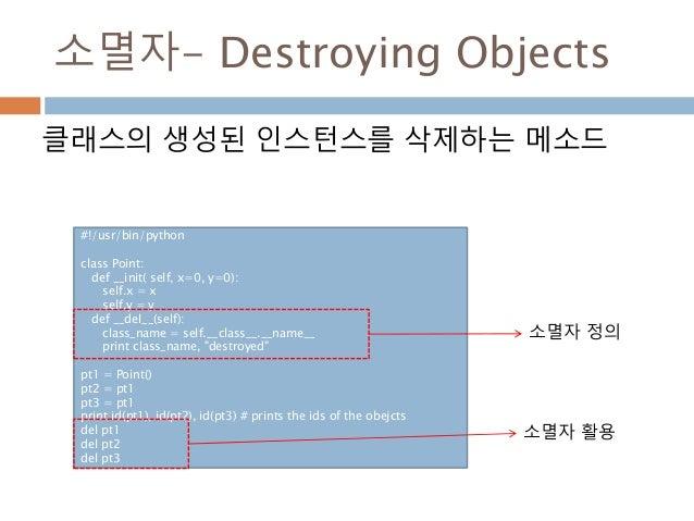 소멸자- Destroying Objects 클래스의 생성된 인스턴스를 삭제하는 메소드 #!/usr/bin/python class Point: def __init( self, x=0, y=0): self.x = x sel...