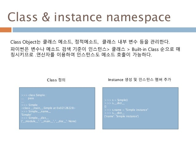 Class & instance namespace Class Object는 클래스 메소드, 정적메소드, 클래스 내부 변수 등을 관리한다. 파이썬은 변수나 메소드 검색 기준이 인스턴스> 클래스 > Built-in Class...