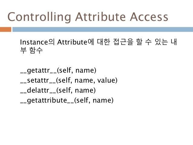 Controlling Attribute Access Instance의 Attribute에 대한 접근을 할 수 있는 내 부 함수 __getattr__(self, name) __setattr__(self, name, val...