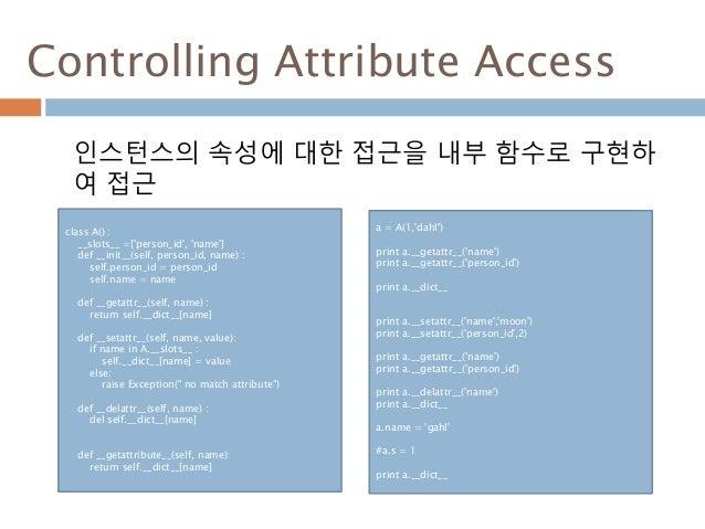 Controlling Attribute Access 인스턴스의 속성에 대한 접근을 내부 함수로 구현하 여 접근 class A() : __slots__ =['person_id', 'name'] def __init__(se...