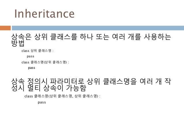 Inheritance 상속은 상위 클래스를 하나 또는 여러 개를 사용하는 방법 class 상위 클래스명 : pass class 클래스명(상위 클래스명) : pass 상속 정의시 파라미터로 상위 클래스명을 여러 개 작 성...