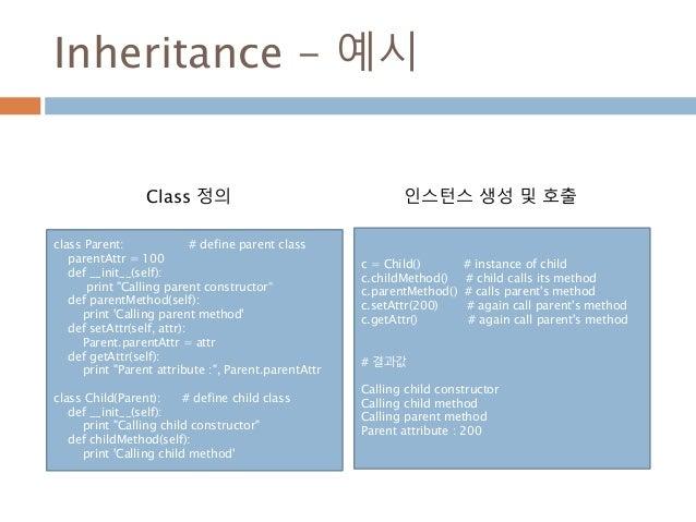 "Inheritance - 예시 class Parent: # define parent class parentAttr = 100 def __init__(self): print ""Calling parent constructo..."