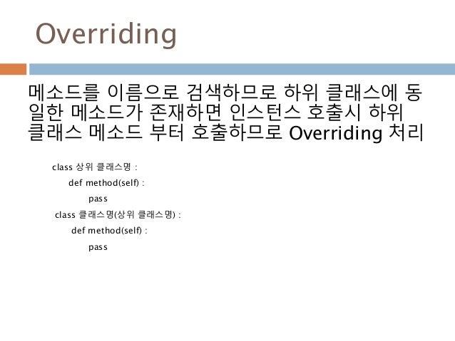 Overriding 메소드를 이름으로 검색하므로 하위 클래스에 동 일한 메소드가 존재하면 인스턴스 호출시 하위 클래스 메소드 부터 호출하므로 Overriding 처리 class 상위 클래스명 : def method(se...