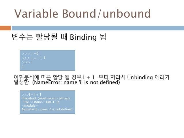 Variable Bound/unbound 변수는 할당될 때 Binding 됨 >>> i =0 >>> i = i + 1 >>> i 1 >>>I = I + 1 Traceback (most recent call last): ...