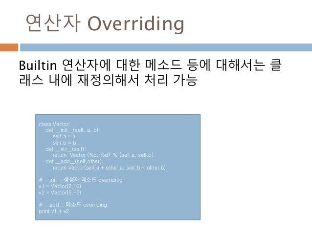 연산자 Overriding Builtin 연산자에 대한 메소드 등에 대해서는 클 래스 내에 재정의해서 처리 가능 class Vector: def __init__(self, a, b): self.a = a self.b =...