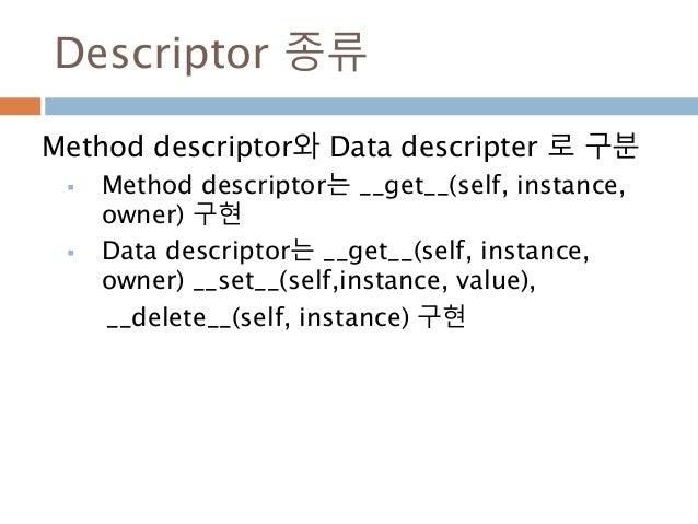 Descriptor 종류 Method descriptor와 Data descripter 로 구분  Method descriptor는 __get__(self, instance, owner) 구현  Data descri...