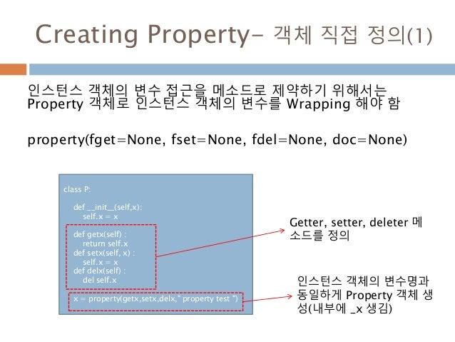 Creating Property- 객체 직접 정의(1) 인스턴스 객체의 변수 접근을 메소드로 제약하기 위해서는 Property 객체로 인스턴스 객체의 변수를 Wrapping 해야 함 property(fget=None, ...