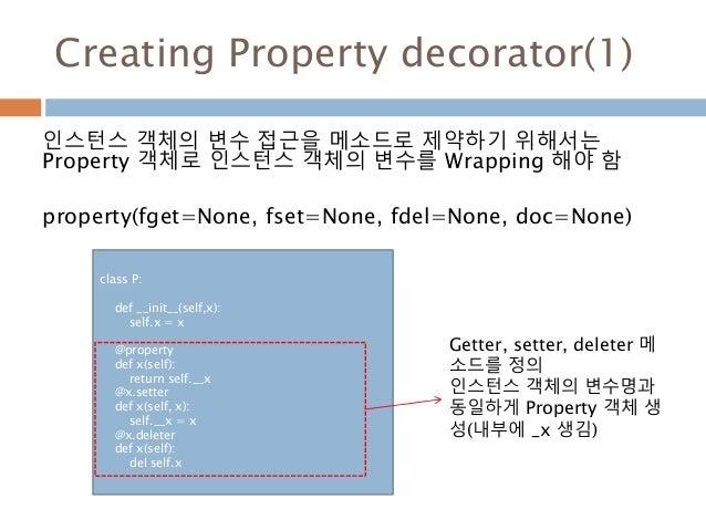 Creating Property decorator(1) 인스턴스 객체의 변수 접근을 메소드로 제약하기 위해서는 Property 객체로 인스턴스 객체의 변수를 Wrapping 해야 함 property(fget=None, ...