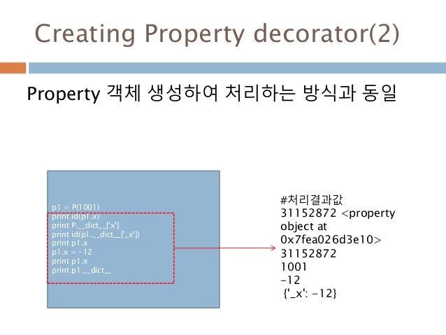 Creating Property decorator(2) Property 객체 생성하여 처리하는 방식과 동일 p1 = P(1001) print id(p1.x) print P.__dict__['x'] print id(p1....