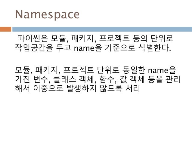 Namespace 파이썬은 모듈, 패키지, 프로젝트 등의 단위로 작업공간을 두고 name을 기준으로 식별한다. 모듈, 패키지, 프로젝트 단위로 동일한 name을 가진 변수, 클래스 객체, 함수, 값 객체 등을 관리 해서...
