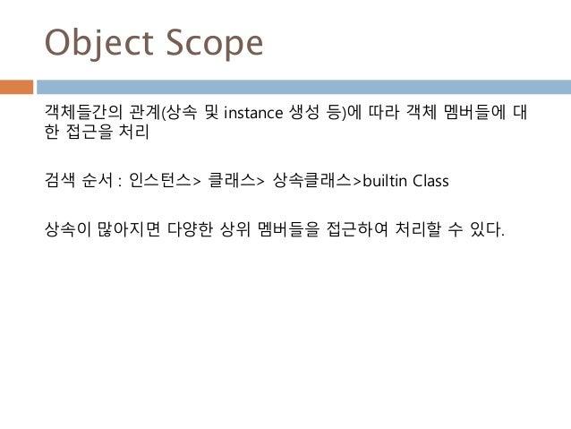 Object Scope 객체들간의 관계(상속 및 instance 생성 등)에 따라 객체 멤버들에 대 한 접근을 처리 검색 순서 : 인스턴스> 클래스> 상속클래스>builtin Class 상속이 많아지면 다양한 상위 멤버...