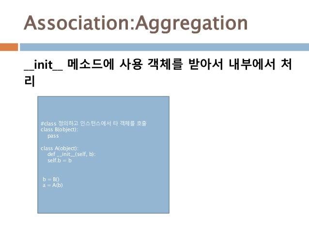 Association:Aggregation #class 정의하고 인스턴스에서 타 객체를 호출 class B(object): pass class A(object): def __init__(self, b): self.b =...