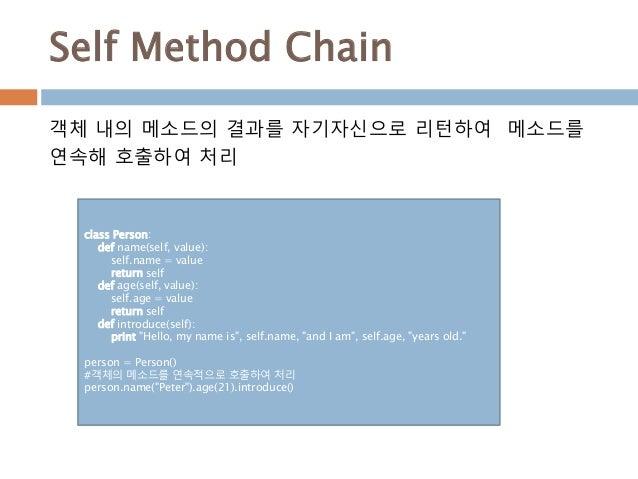 Self Method Chain class Person: def name(self, value): self.name = value return self def age(self, value): self.age = valu...