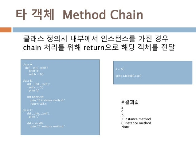타 객체 Method Chain class A: def __init__(self ): print 'a' self.b = B() class B: def __init__(self ): self.c = C() print 'b...