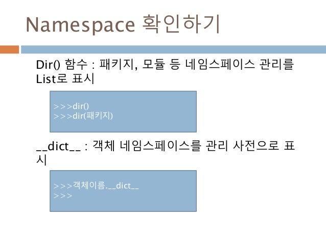 Namespace 확인하기 Dir() 함수 : 패키지, 모듈 등 네임스페이스 관리를 List로 표시 __dict__ : 객체 네임스페이스를 관리 사전으로 표 시 >>>dir() >>>dir(패키지) >>>객체이름.__d...