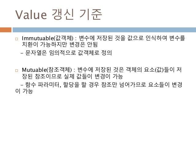 Value 갱신 기준  Immutuable(값객체) : 변수에 저장된 것을 값으로 인식하여 변수를 치환이 가능하지만 변경은 안됨 - 문자열은 임의적으로 값객체로 정의  Mutuable(참조객체) : 변수에 저장된 것...